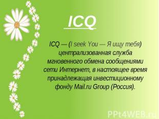 ICQ— (I seek You— Я ищу тебя) централизованная служба мгновенного обмена сообщ