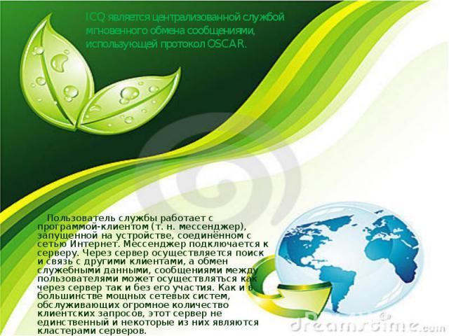 ICQ является централизованной службой мгновенного обмена сообщениями, использующей протокол OSCAR. Пользователь службы работает с программой-клиентом (т.н. мессенджер), запущенной на устройстве, соединённом с сетью Интернет. Мессенджер подключается…