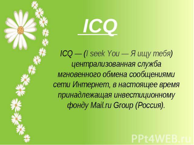 ICQ— (I seek You— Я ищу тебя) централизованная служба мгновенного обмена сообщениями сети Интернет, в настоящее время принадлежащая инвестиционному фонду Mail.ru Group (Россия).