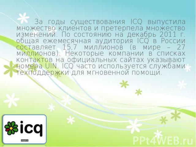 За годы существования ICQ выпустила множество клиентов и претерпела множество изменений. По состоянию на декабрь 2011 г. общая ежемесячная аудитория ICQ в России составляет 15,7 миллионов (в мире – 27 миллионов). Некоторые компании в списках контакт…