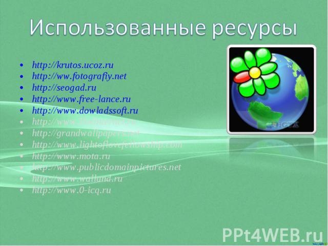 Использованные ресурсы http://krutos.ucoz.ru http://ww.fotografiy.net http://seogad.ru http://www.free-lance.ru http://www.dowladssoft.ru http://www.liveinternet.ru http://grandwallpapers.net http://www.lightoflovefellowship.com http://www.mota.ru h…