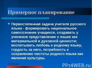 Примерное планирование Первостепенная задача учителя русского языка - формироват