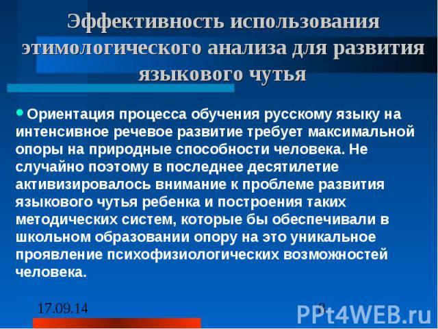 Эффективность использования этимологического анализа для развития языкового чутья Ориентация процесса обучения русскому языку на интенсивное речевое развитие требует максимальной опоры на природные способности человека. Не случайно поэтому в последн…