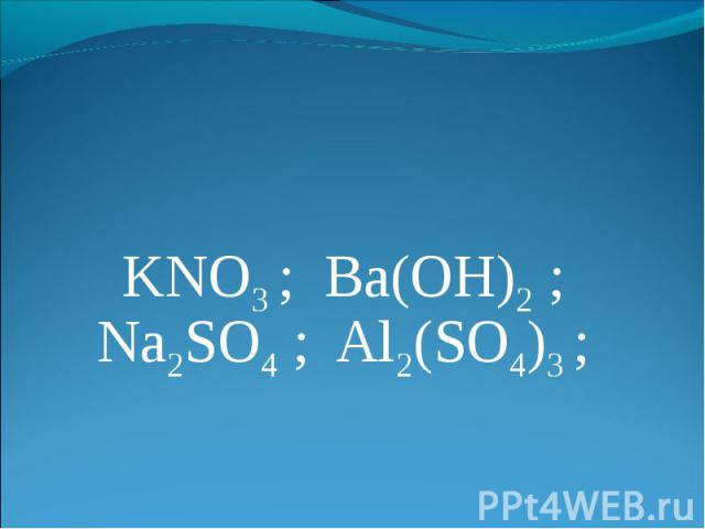 KNO3 ; Ba(OH)2 ; Na2SO4 ; Al2(SO4)3 ;