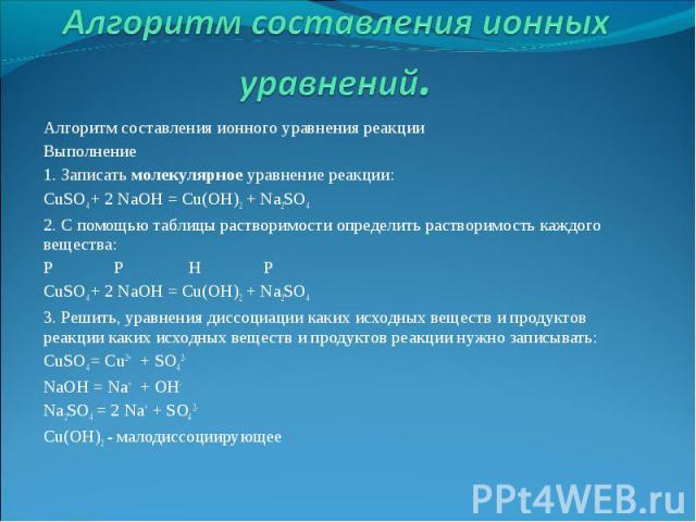 Алгоритм составления ионных уравнений. Алгоритм составления ионного уравнения реакции Выполнение 1. Записать молекулярное уравнение реакции: CuSO4 + 2 NaOH = Cu(OH)2 + Na2SO4 2. С помощью таблицы растворимости определить растворимость каждого вещест…