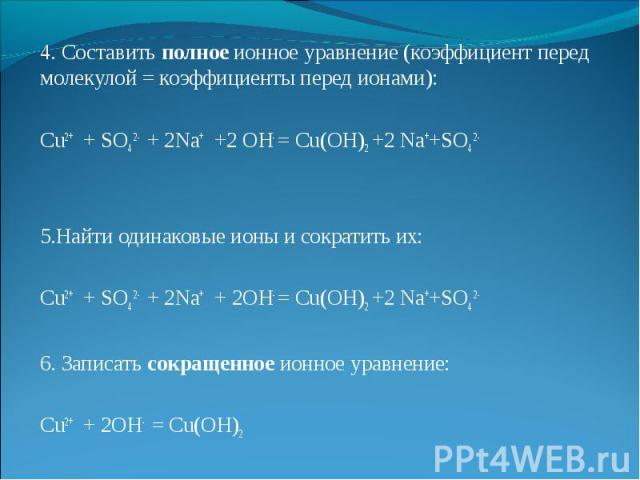 4. Составить полное ионное уравнение (коэффициент перед молекулой = коэффициенты перед ионами):  Cu2+ + SO4 2- + 2Na+ +2 OH- = Cu(OH)2 +2 Na++SO4 2-   5.Найти одинаковые ионы и сократить их:  Cu2+ + SO4 2- + 2Na+ + 2OH- = Cu(OH)2 +2 Na++SO4 2- …