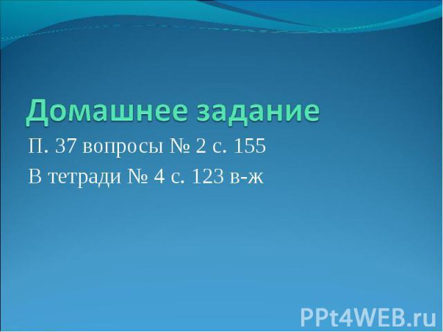 Домашнее задание П. 37 вопросы № 2 с. 155 В тетради № 4 с. 123 в-ж