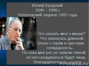 Иосиф Бродский 1940 – 1996 г. Нобелевский лауреат 1987 года. Что сказать мне о ж