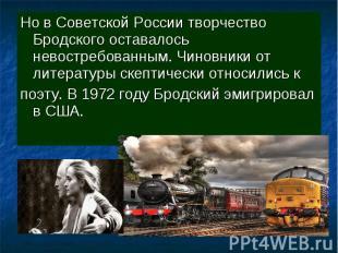 Но в Советской России творчество Бродского оставалось невостребованным. Чиновник