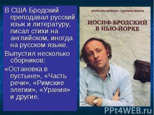 В США Бродский преподавал русский язык и литературу, писал стихи на английском,