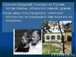 Сначала Бродский тосковал по России, потом привык, обзавелся семьей, домом. Когд