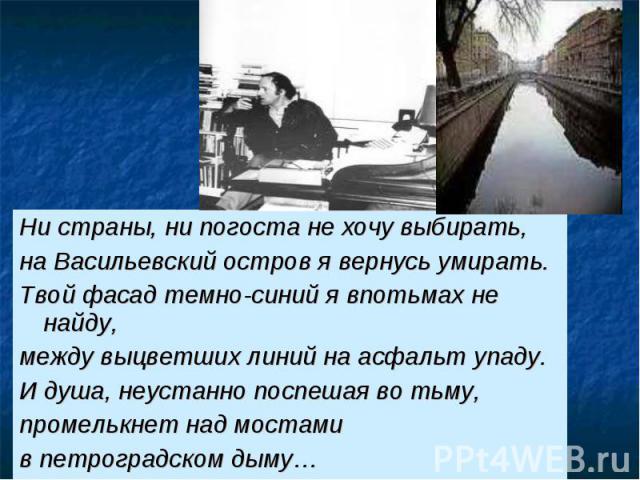Ни страны, ни погоста не хочу выбирать, на Васильевский остров я вернусь умирать. Твой фасад темно-синий я впотьмах не найду, между выцветших линий на асфальт упаду. И душа, неустанно поспешая во тьму, промелькнет над мостами в петроградском дыму…