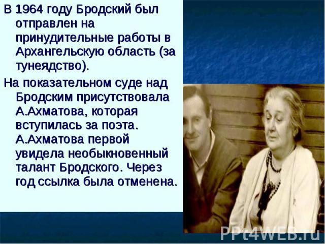 В 1964 году Бродский был отправлен на принудительные работы в Архангельскую область (за тунеядство). На показательном суде над Бродским присутствовала А.Ахматова, которая вступилась за поэта. А.Ахматова первой увидела необыкновенный талант Бродского…