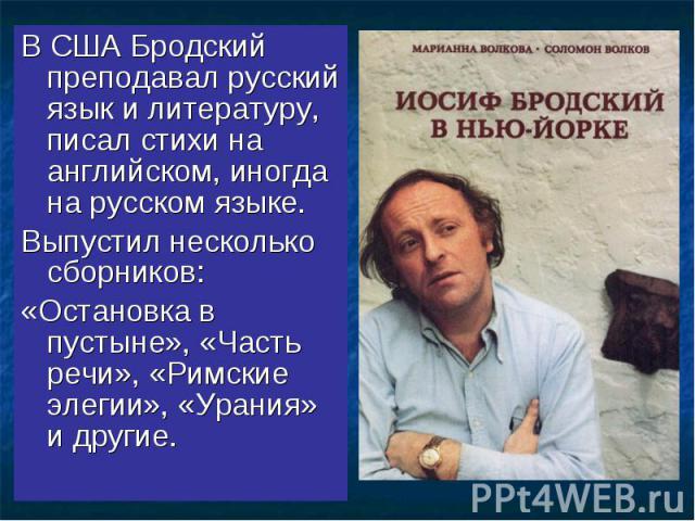 В США Бродский преподавал русский язык и литературу, писал стихи на английском, иногда на русском языке. Выпустил несколько сборников: «Остановка в пустыне», «Часть речи», «Римские элегии», «Урания» и другие.