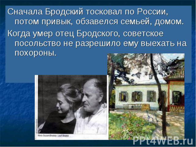 Сначала Бродский тосковал по России, потом привык, обзавелся семьей, домом. Когда умер отец Бродского, советское посольство не разрешило ему выехать на похороны.