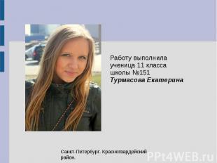 Работу выполнила ученица 11 класса школы №151 Турмасова Екатерина Санкт-Петербур