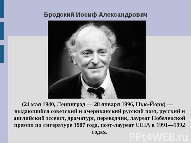 Бродский Иосиф Александрович (24 мая 1940, Ленинград — 28 января 1996, Нью-Йорк) — выдающийся советский и американский русский поэт, русский и английский эссеист, драматург, переводчик, лауреат Нобелевской премии по литературе 1987 года, поэт-лауреа…