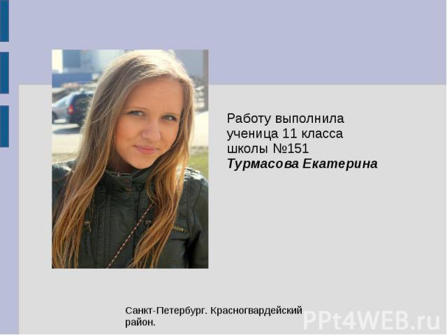 Работу выполнила ученица 11 класса школы №151 Турмасова Екатерина Санкт-Петербург. Красногвардейский район.