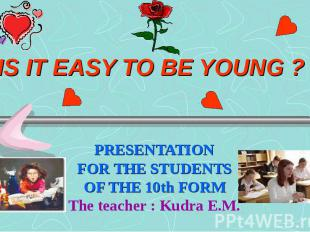 Is it easy to be young ? PRESENTATION FOR THE STUDENTS OF THE 10th FORM The teac