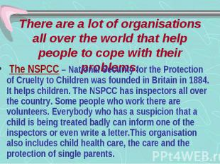 There are a lot of organisations all over the world that help people to cope wit