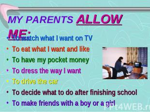 MY PARENTS ALLOW ME: To watch what I want on TV To eat what I want and like To h