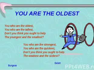 YOU ARE THE OLDEST You who are the oldest, You who are the tallest, Don't you th