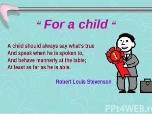 """"""" For a child """" A child should always say what's true And speak when he is spoke"""