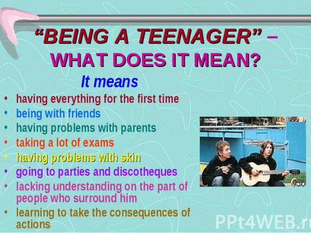 """""""BEING A TEENAGER"""" – WHAT DOES IT MEAN? It means having everything for the first time being with friends having problems with parents taking a lot of exams having problems with skin going to parties and discotheques lacking understanding on the part…"""