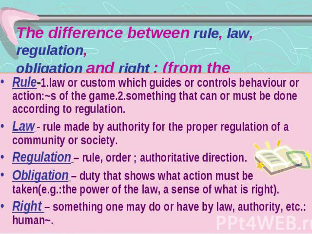 The difference between rule, law, regulation, obligation and right : (from the dictionary) Rule-1.law or custom which guides or controls behaviour or action:~s of the game.2.something that can or must be done according to regulation. Law - rule made…