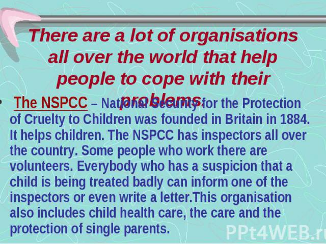 There are a lot of organisations all over the world that help people to cope with their problems. The NSPCC – National Security for the Protection of Cruelty to Children was founded in Britain in 1884. It helps children. The NSPCC has inspectors all…