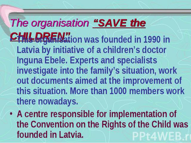 """The organisation """"SAVE the CHILDREN"""" This organisation was founded in 1990 in Latvia by initiative of a children's doctor Inguna Ebele. Experts and specialists investigate into the family's situation, work out documents aimed at the improvement of t…"""