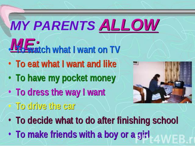 MY PARENTS ALLOW ME: To watch what I want on TV To eat what I want and like To have my pocket money To dress the way I want To drive the car To decide what to do after finishing school To make friends with a boy or a girl