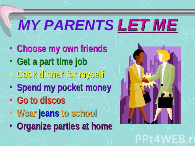MY PARENTS LET ME Choose my own friends Get a part time job Cook dinner for myself Spend my pocket money Go to discos Wear jeans to school Organize parties at home