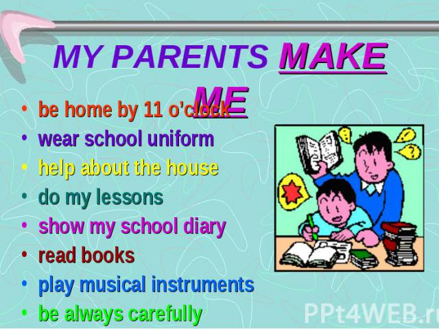 MY PARENTS MAKE ME be home by 11 o'clock wear school uniform help about the house do my lessons show my school diary read books play musical instruments be always carefully