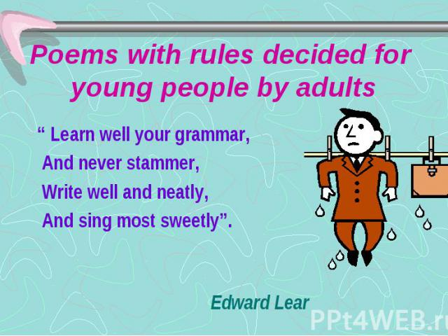 """Poems with rules decided for young people by adults """" Learn well your grammar, And never stammer, Write well and neatly, And sing most sweetly"""". Edward Lear"""