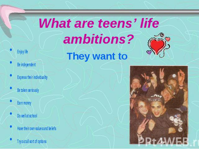 What are teens' life ambitions? They want to Enjoy life Be independent Express their individuality Be taken seriously Earn money Do well at school Have their own values and beliefs Try out all sort of options Protest against the society Change the w…