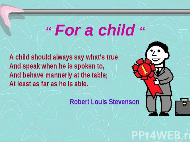 """"""" For a child """" A child should always say what's true And speak when he is spoken to, And behave mannerly at the table; At least as far as he is able. Robert Louis Stevenson"""