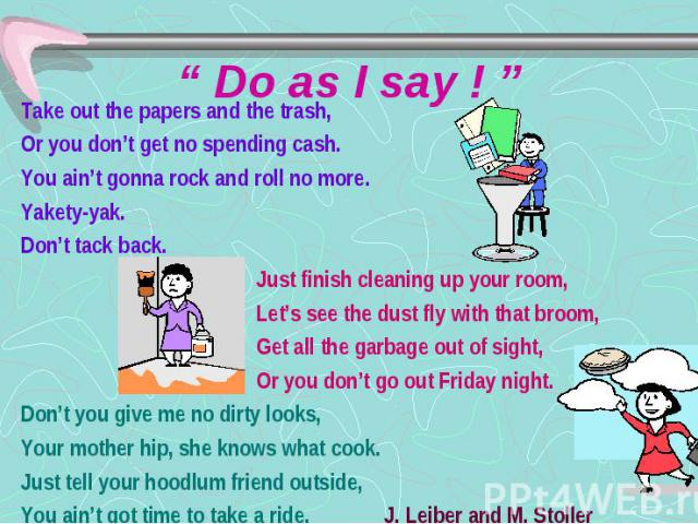 """"""" Do as I say ! """" Take out the papers and the trash, Or you don't get no spending cash. You ain't gonna rock and roll no more. Yakety-yak. Don't tack back. Just finish cleaning up your room, Let's see the dust fly with that broom, Get all the garbag…"""