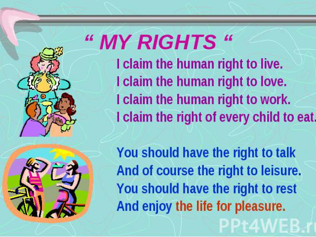 """"""" MY RIGHTS """" I claim the human right to live. I claim the human right to love. I claim the human right to work. I claim the right of every child to eat. You should have the right to talk And of course the right to leisure. You should have the right…"""