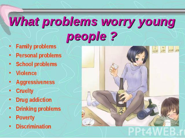 What problems worry young people ? Family problems Personal problems School problems Violence Aggressiveness Cruelty Drug addiction Drinking problems Poverty Discrimination