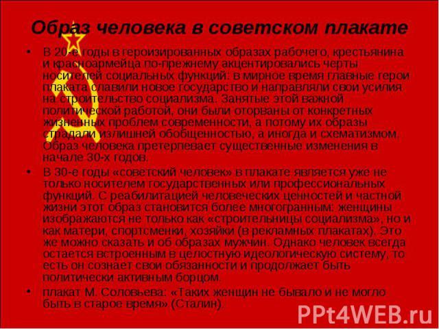 Образ человека в советском плакате В 20-е годы в героизированных образах рабочего, крестьянина и красноармейца по-прежнему акцентировались черты носителей социальных функций: в мирное время главные герои плаката славили новое государство и направлял…