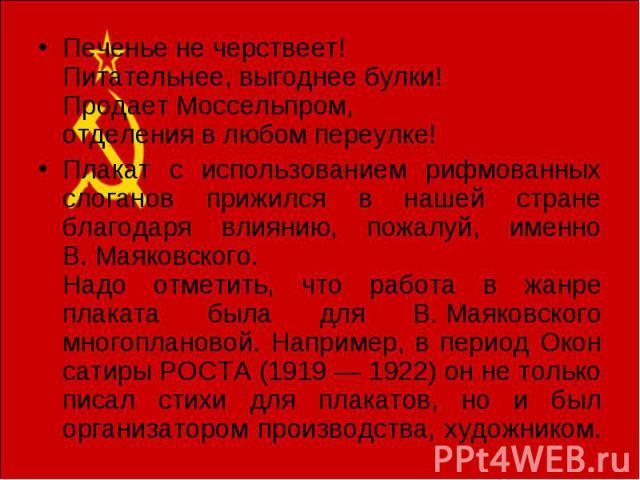 Печенье не черствеет! Питательнее, выгоднее булки! Продает Моссельпром, отделения в любом переулке! Плакат с использованием рифмованных слоганов прижился в нашей стране благодаря влиянию, пожалуй, именно В.Маяковского. Надо отметить, что работа в ж…