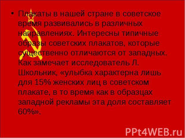Плакаты в нашей стране в советское время развивались в различных направлениях. Интересны типичные образы советских плакатов, которые существенно отличаются от западных. Как замечает исследователь Л. Школьник, «улыбка характерна лишь для 15% женских …