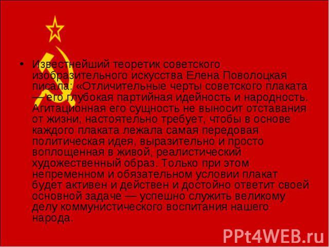 Известнейший теоретик советского изобразительного искусства Елена Поволоцкая писала: «Отличительные черты советского плаката — его глубокая партийная идейность и народность. Агитационная его сущность не выносит отставания от жизни, настоятельно треб…