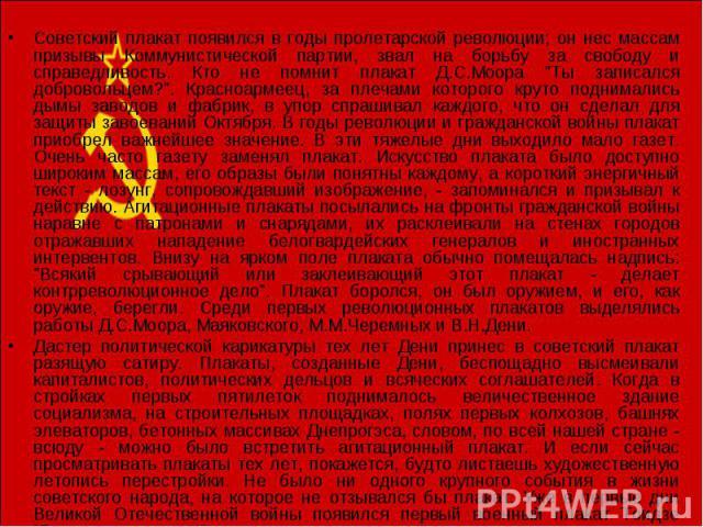 Советский плакат появился в годы пролетарской революции; он нес массам призывы Коммунистической партии, звал на борьбу за свободу и справедливость. Кто не помнит плакат Д.С.Моора