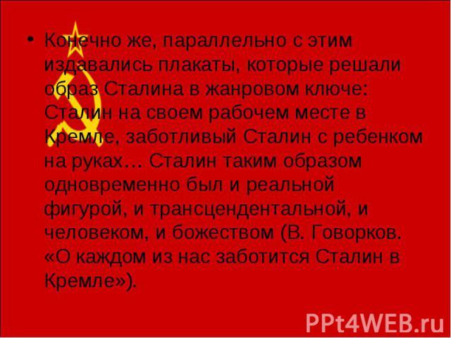 Конечно же, параллельно с этим издавались плакаты, которые решали образ Сталина в жанровом ключе: Сталин на своем рабочем месте в Кремле, заботливый Сталин с ребенком на руках… Сталин таким образом одновременно был и реальной фигурой, и трансцендент…