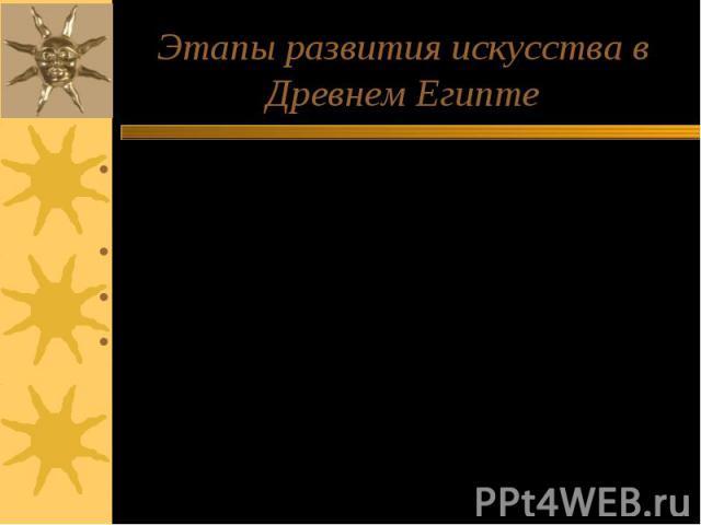 Этапы развития искусства в Древнем Египте Древнее царство (XXXII – XXI вв. до н.э.) Среднее царство (XXI – XVI вв. до н.э.) Новое царство (XVI – XI вв. до н.э.) Позднее царство (XI в. – 332 г. до н.э.)
