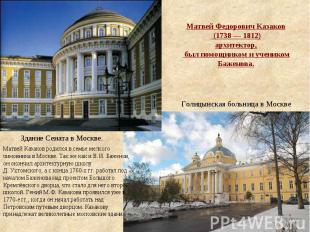 Матвей Федорович Казаков (1738—1812) архитектор, был помощником и учеником Ба