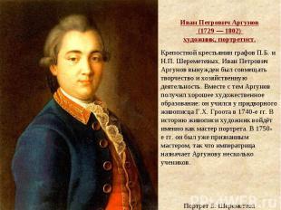 Иван Петрович Аргунов (1729— 1802) художник, портретист. Крепостной крестьяни