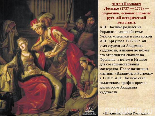 Антон Павлович Лосенко(1737— 1773)— художник, основоположник русской исторической живописи. А.П.Лосенко родился на Украине в казацкой семье. Учился живописи в мастерской И.П.Аргунова. В 1758г. он стал студентом Академии художеств, а немногим п…